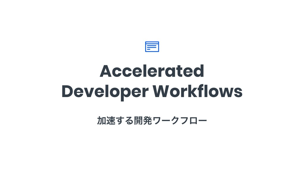 Accelerated Developer Workflows Ճ͢Δ։ൃϫʔΫϑϩʔ
