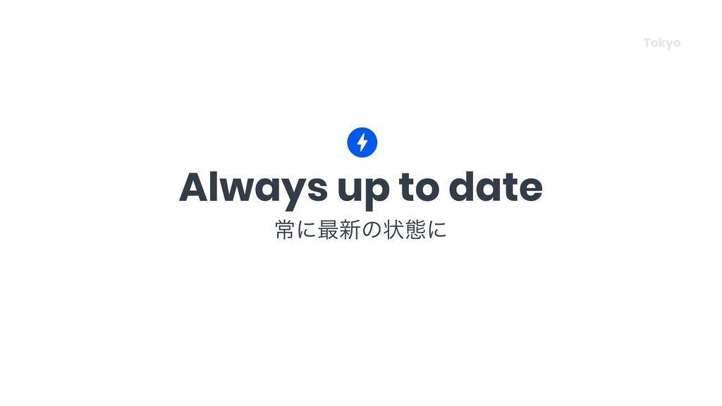 Always up to date ৗʹ࠷৽ͷঢ়ଶʹ Tokyo