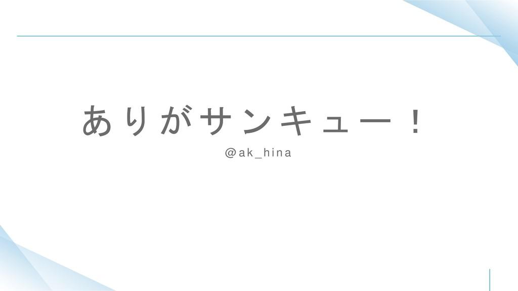 あ り が サ ン キ ュ ー ! @ a k _ h i n a
