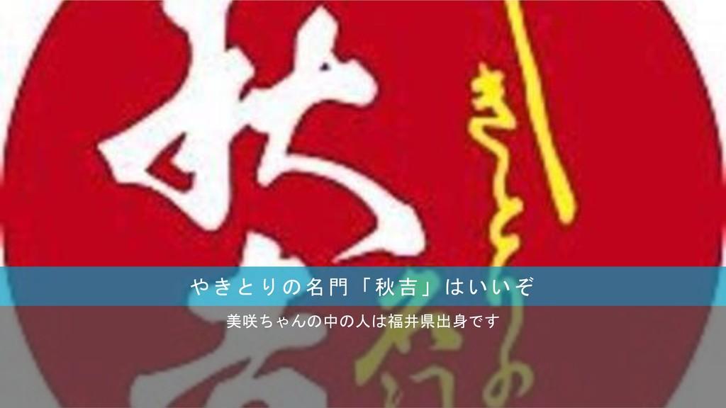 やきとりの名門「秋吉」はいいぞ 美咲ちゃんの中の人は福井県出身です