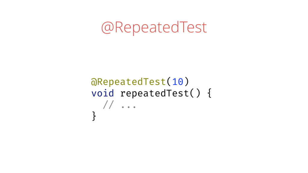 @RepeatedTest @RepeatedTest(10) void repeatedTe...