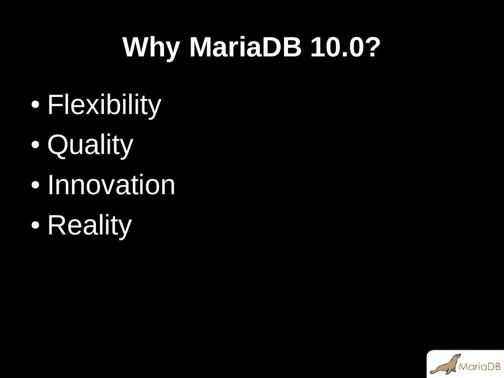 Why MariaDB 10.0? ● Flexibility ● Quality ● Inn...