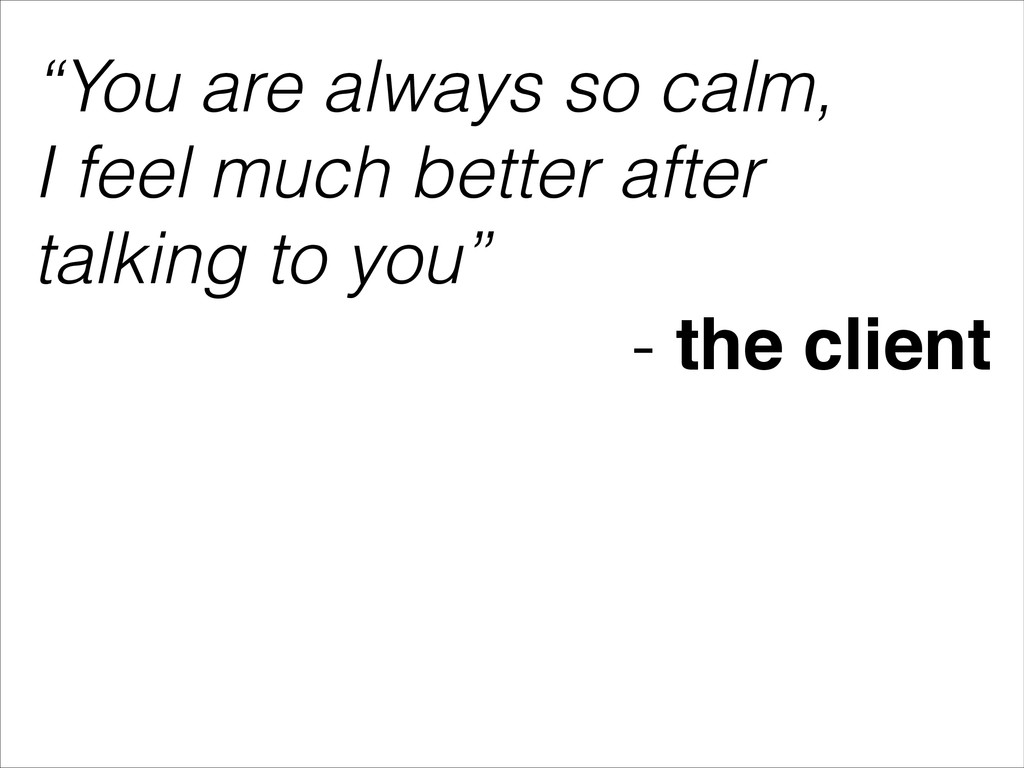 """""""You are always so calm, I feel much better aft..."""