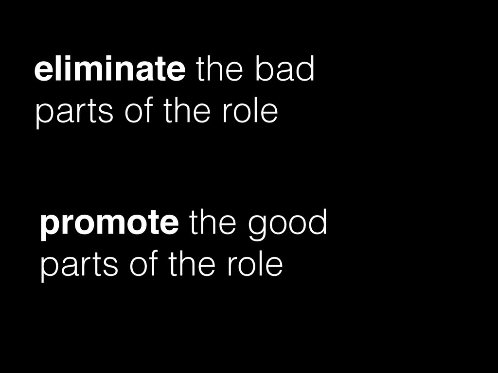 eliminate the bad parts of the role promote the...