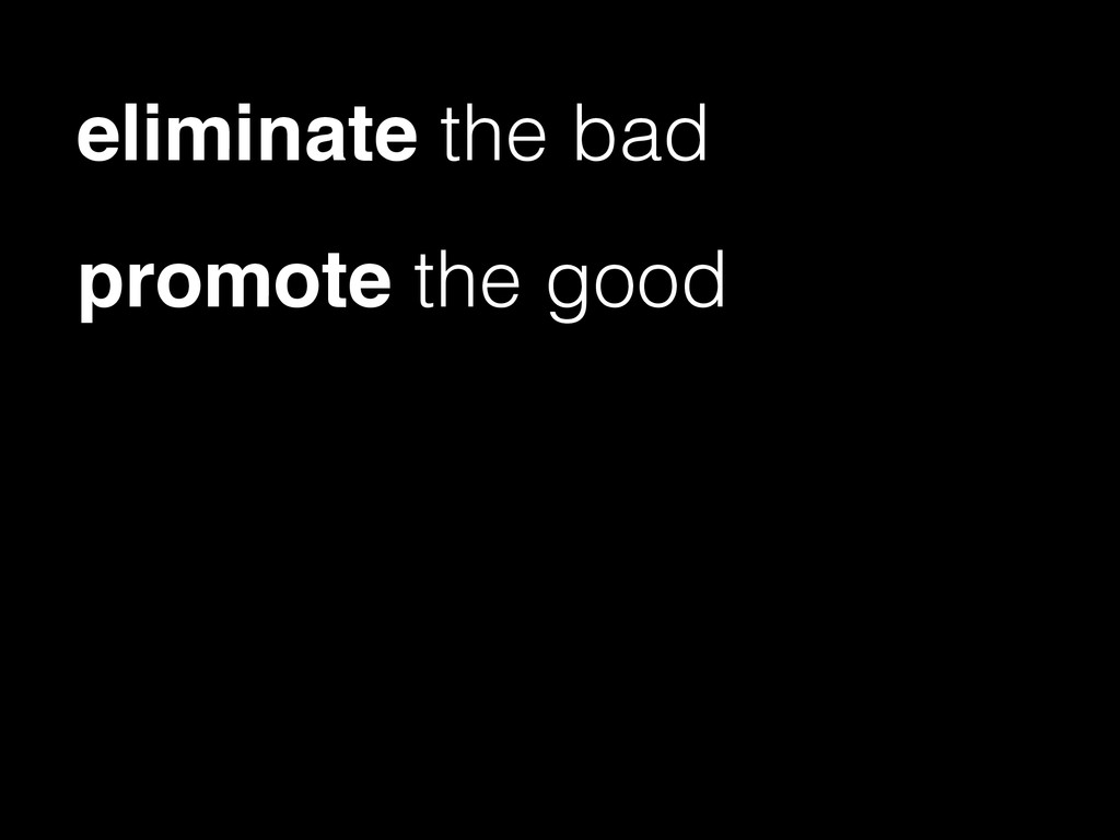 eliminate the bad promote the good