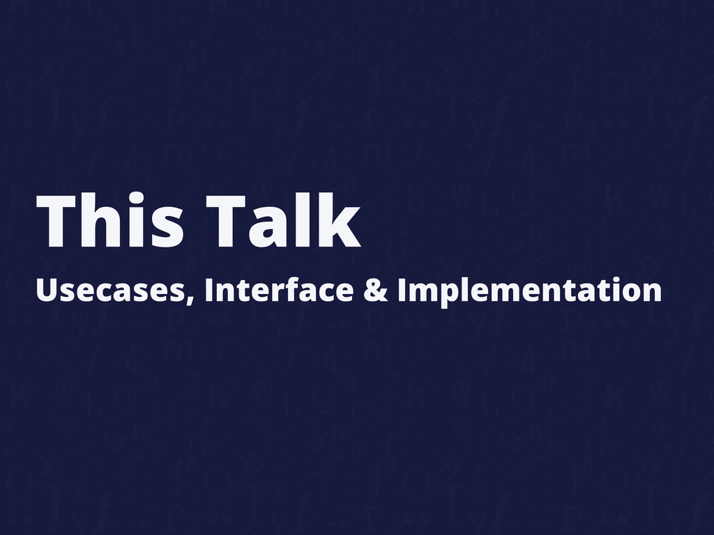 This Talk Usecases, Interface & Implementation