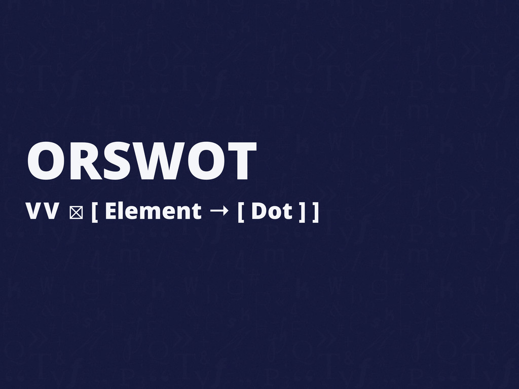 ORSWOT VV ⊠ [ Element → [ Dot ] ]