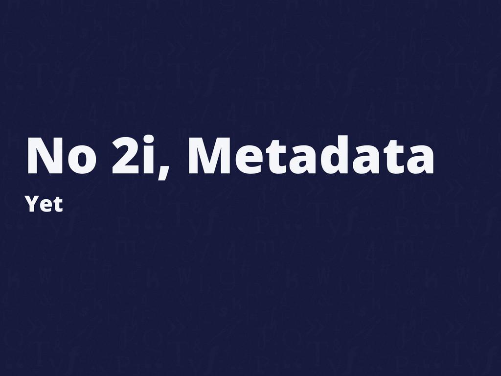 No 2i, Metadata Yet