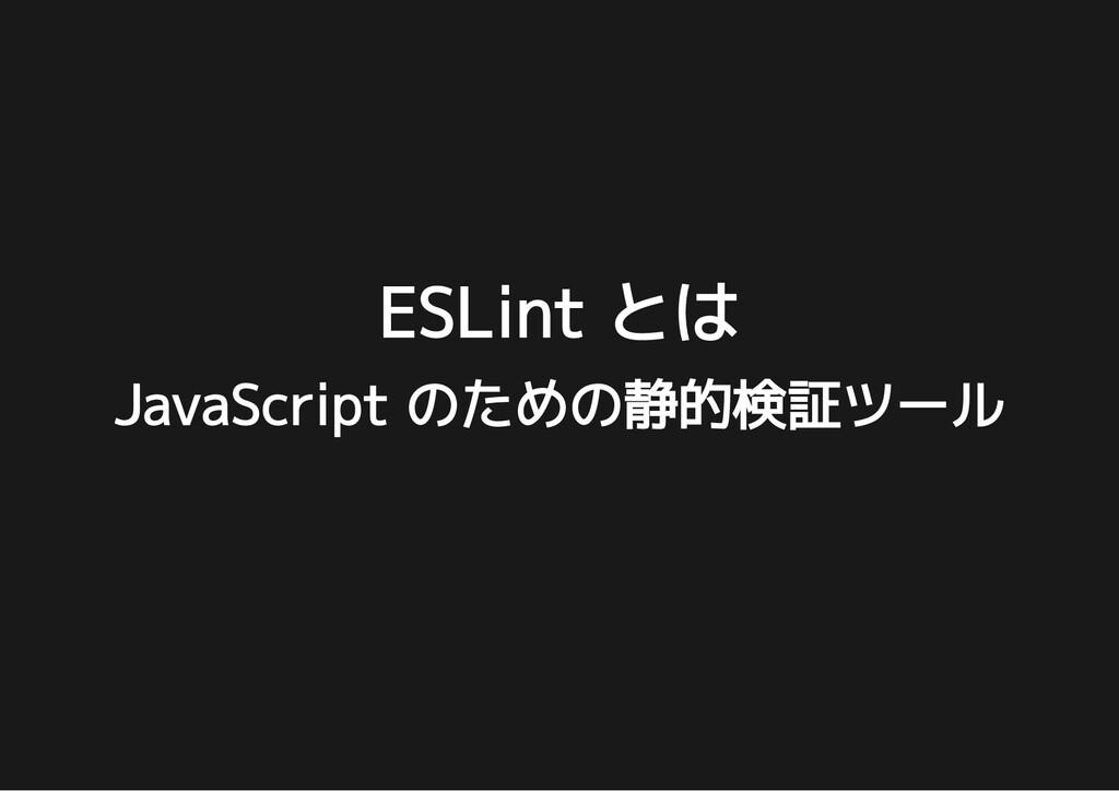 ESLint とは ESLint とは JavaScript のための静的検証ツール Java...