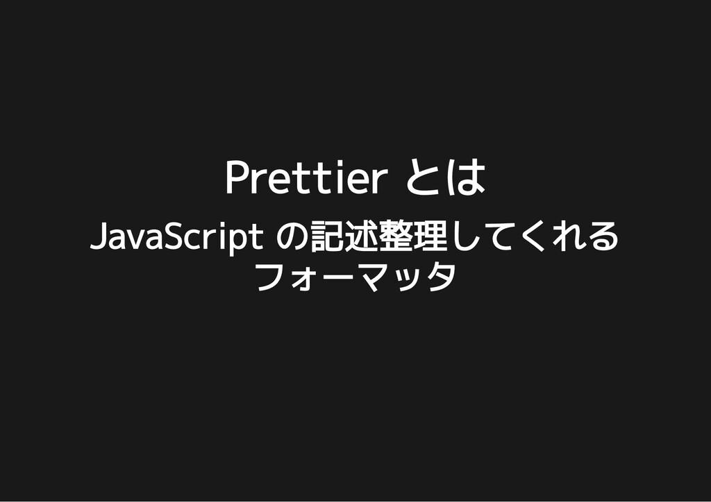 Prettier とは Prettier とは JavaScript の記述整理してくれる J...
