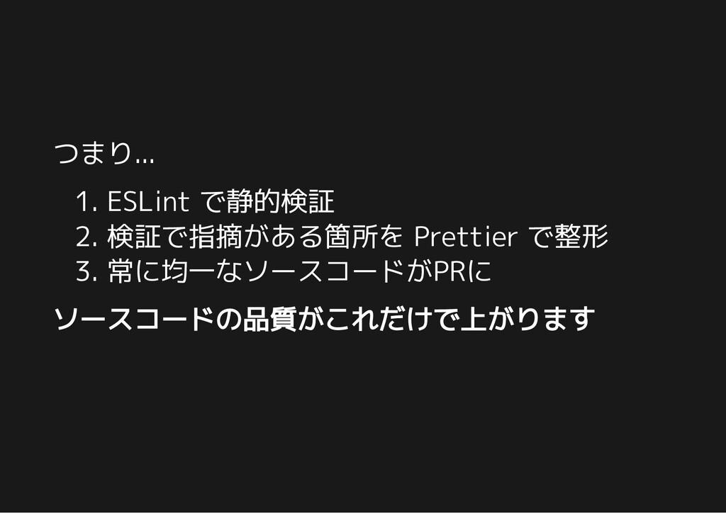 つまり... 1. ESLint で静的検証 2. 検証で指摘がある箇所を Prettier ...