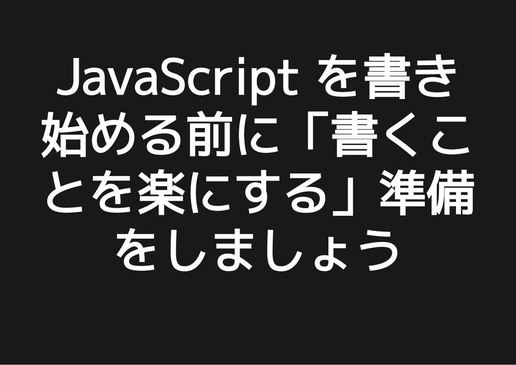 JavaScript を書き JavaScript を書き 始める前に「書くこ 始める前に「書...