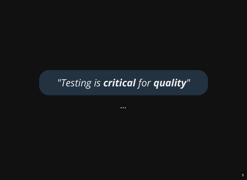 """... """"Testing is critical for quality"""" 5"""