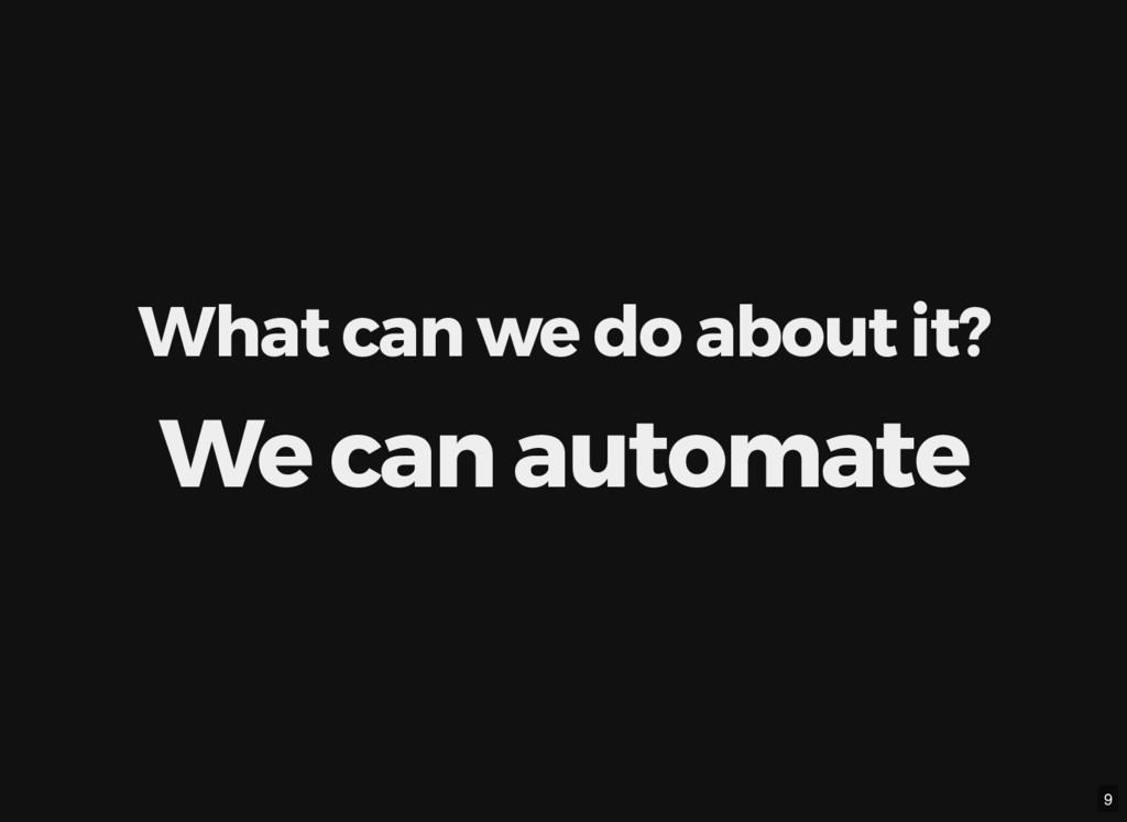 What can we do about it? We can automate 9