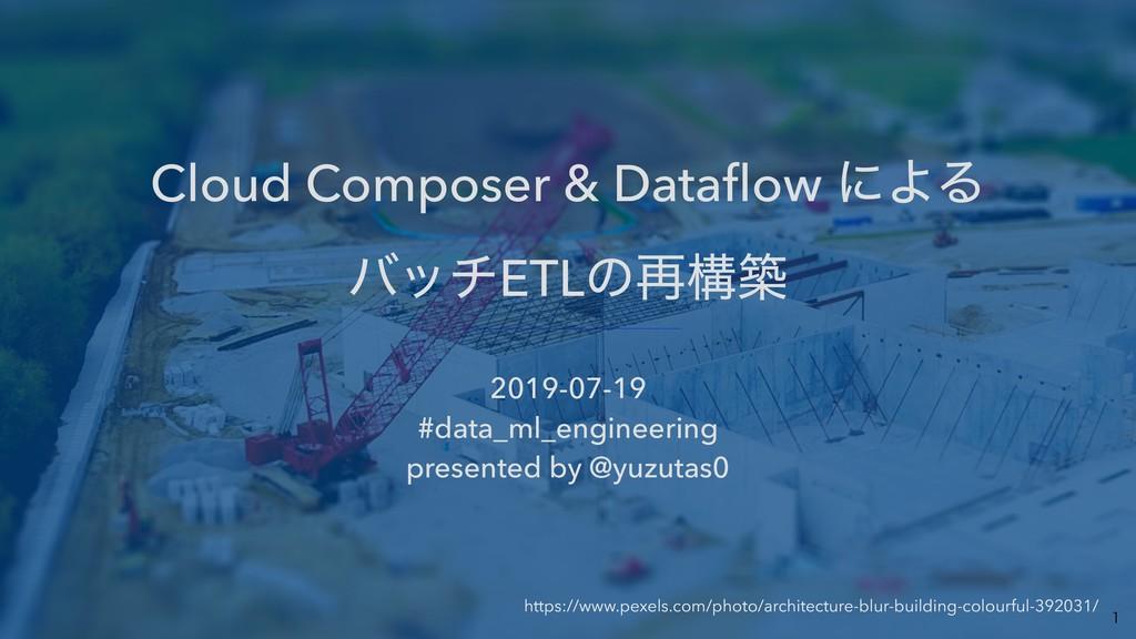 Cloud Composer & Dataflow ʹΑΔ όονETLͷ࠶ߏங 2019-0...