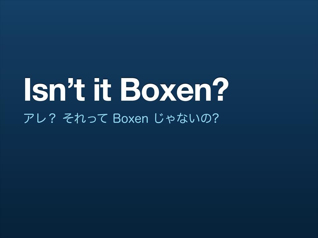 Isn't it Boxen? ΞϨʁͦΕͬͯ#PYFO͡Όͳ͍ͷ