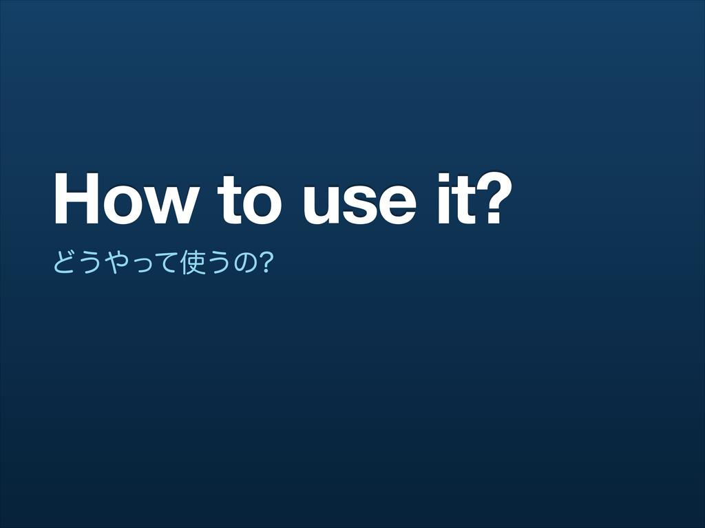 How to use it? Ͳ͏ͬͯ͏ͷ