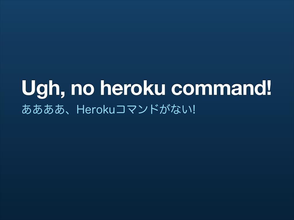 Ugh, no heroku command! ͋͋͋͋ɺ)FSPLVίϚϯυ͕ͳ͍