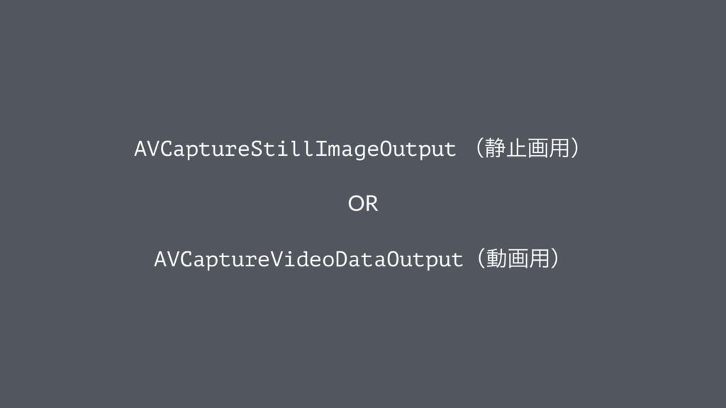 AVCaptureStillImageOutput ʢ੩ࢭը༻ʣ OR AVCaptureVi...