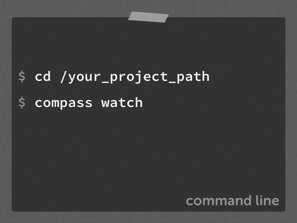 command line $ cd /your_project_path $ compass ...