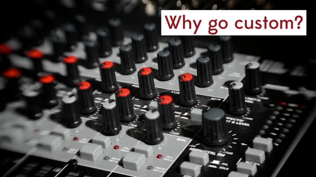 Why go custom?