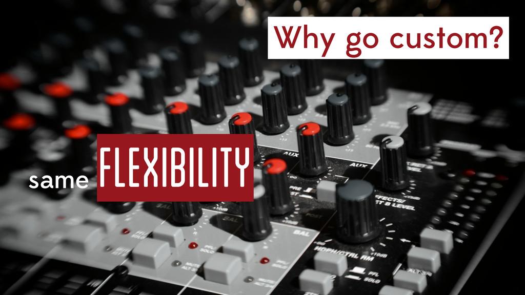 Why go custom? same flexibility