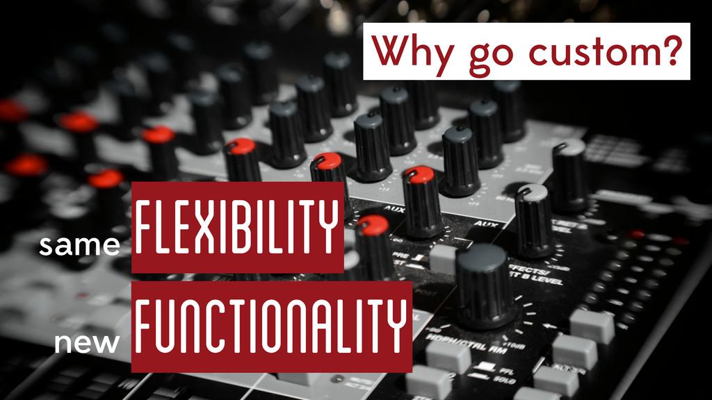 Why go custom? same flexibility new Functionali...