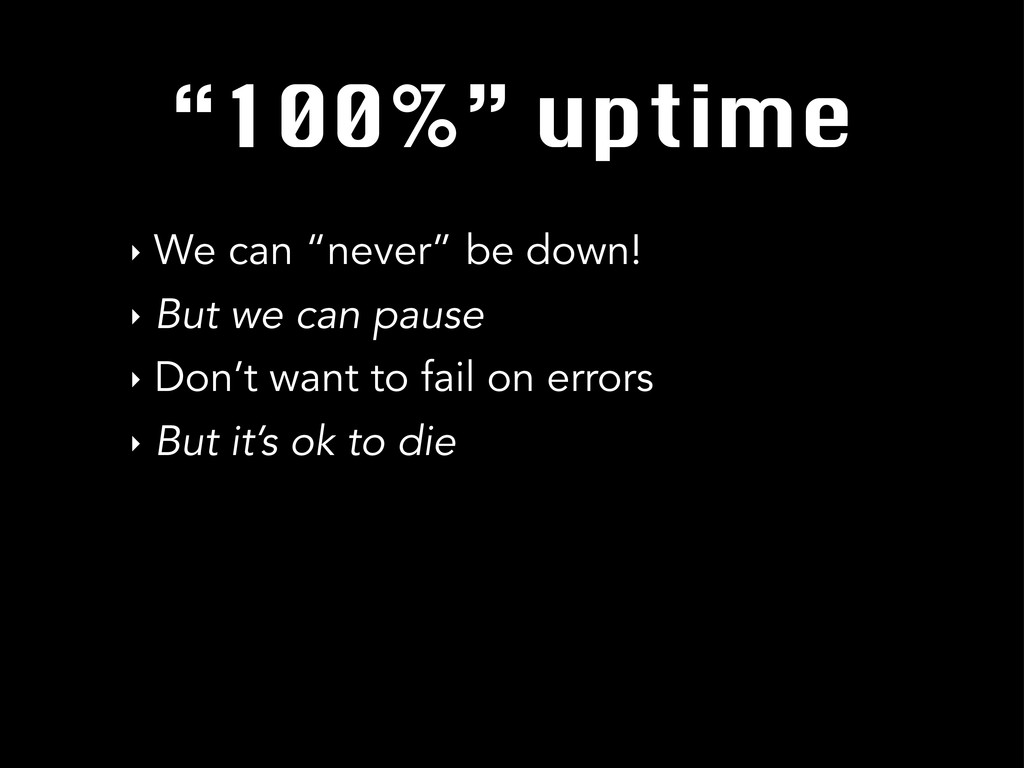 """100%"" uptime ‣ We can ""never"" be down! ‣ But w..."