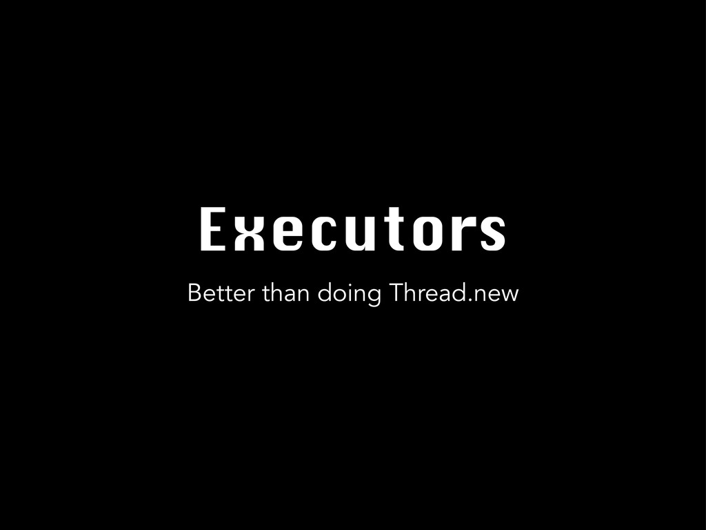 Executors Better than doing Thread.new