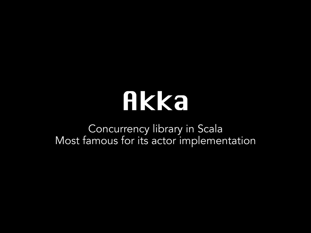 Akka Concurrency library in Scala Most famous f...