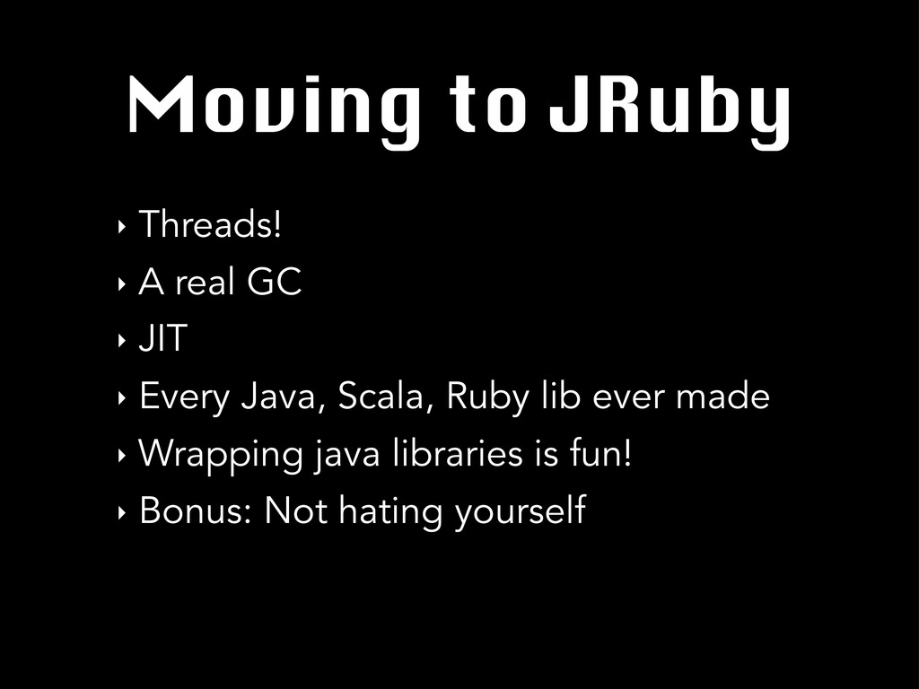 Moving to JRuby ‣ Threads! ‣ A real GC ‣ JIT ‣ ...