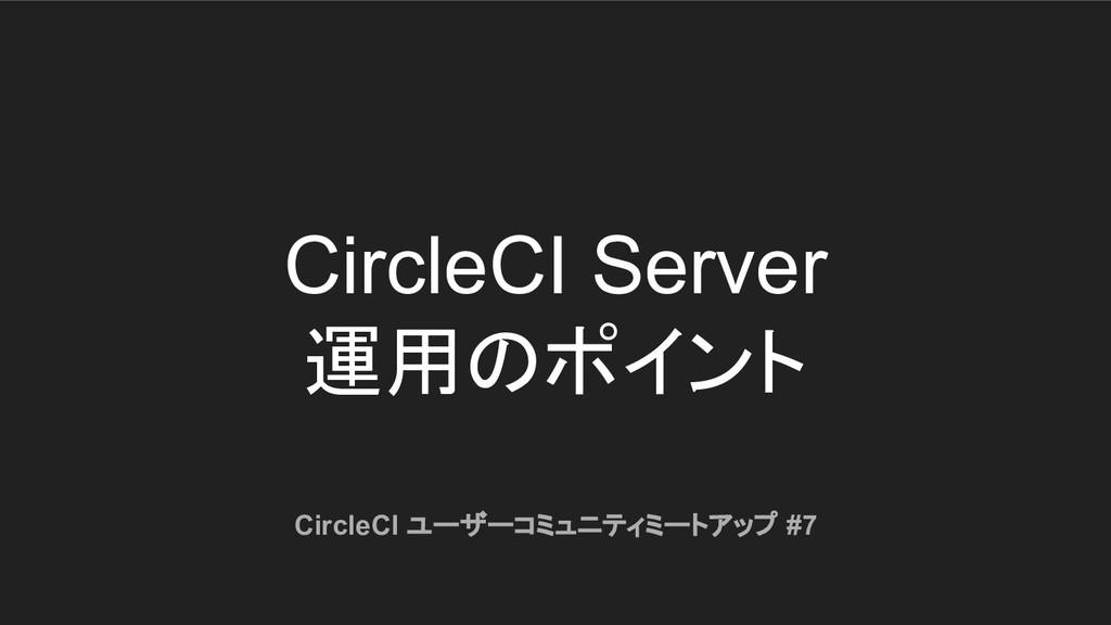 CircleCI Server 運用のポイント CircleCI ユーザーコミュニティミートア...