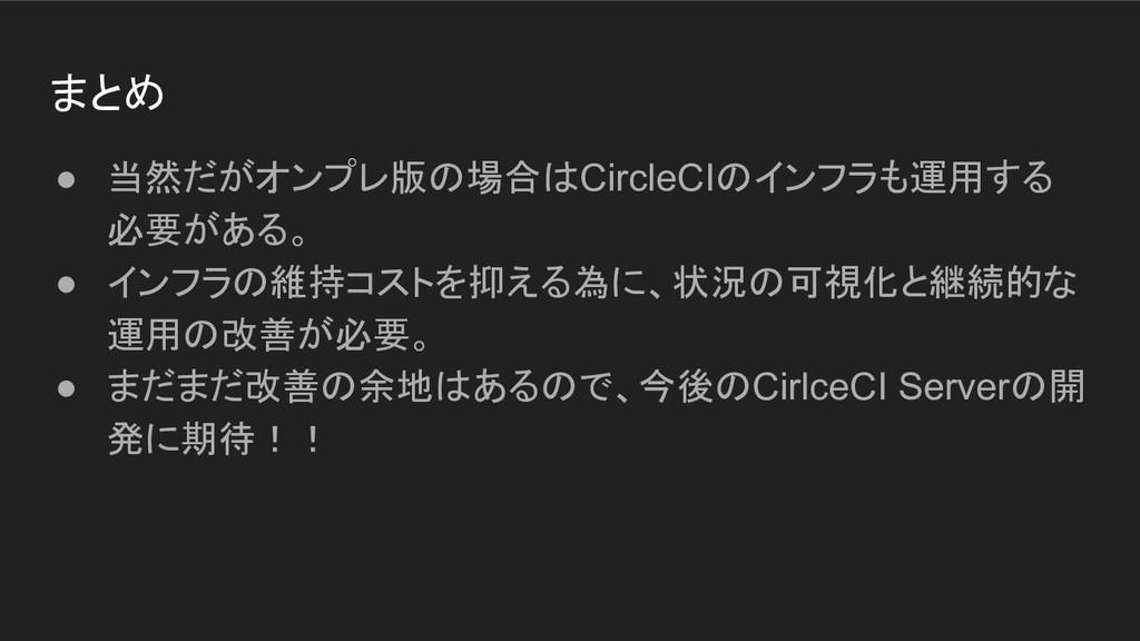 まとめ ● 当然だがオンプレ版の場合はCircleCIのインフラも運用する 必要がある。 ● ...