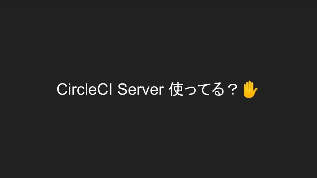 CircleCI Server 使ってる?✋