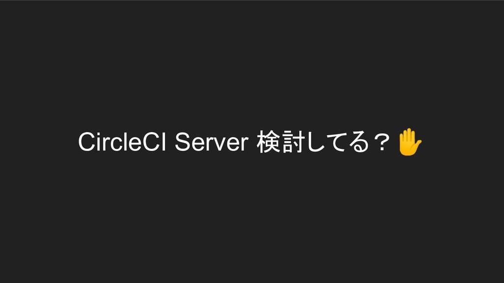 CircleCI Server 検討してる?✋