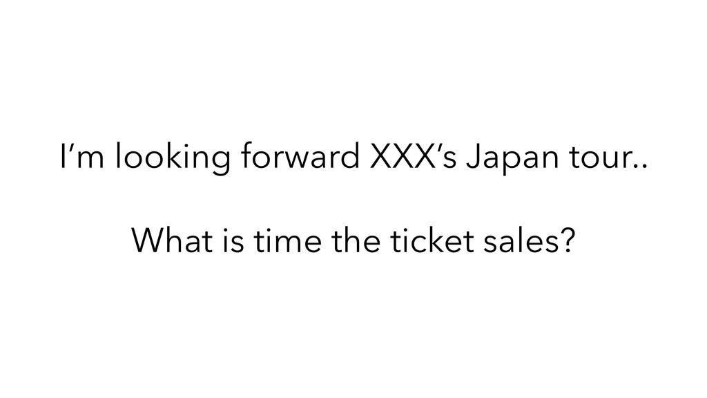 I'm looking forward XXX's Japan tour.. What is ...