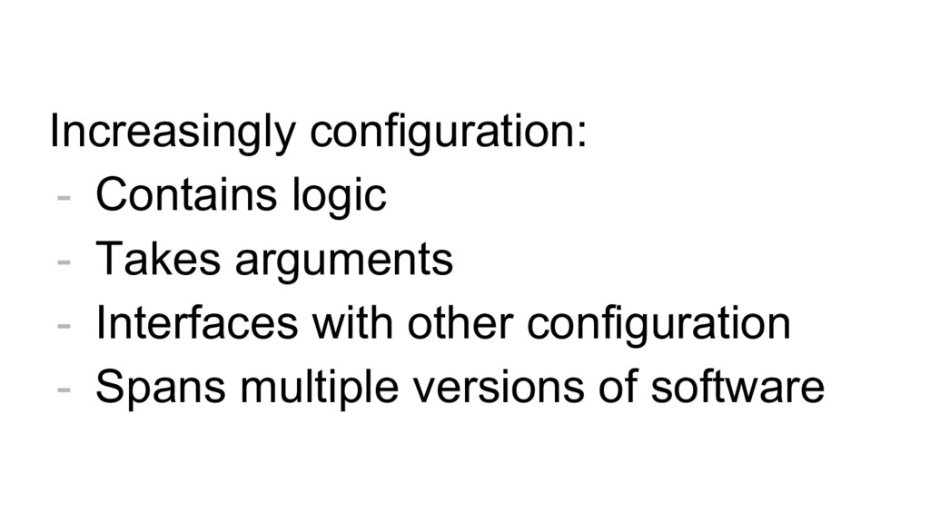 Increasingly configuration: - Contains logic - ...