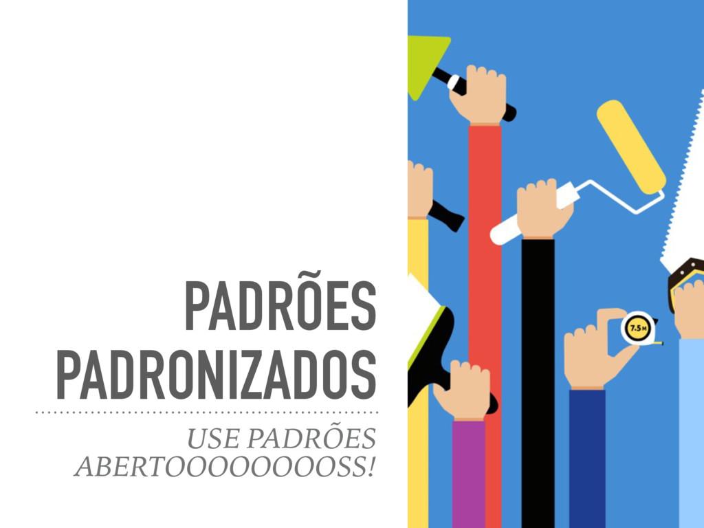 PADRÕES PADRONIZADOS USE PADRÕES ABERTOOOOOOOOS...