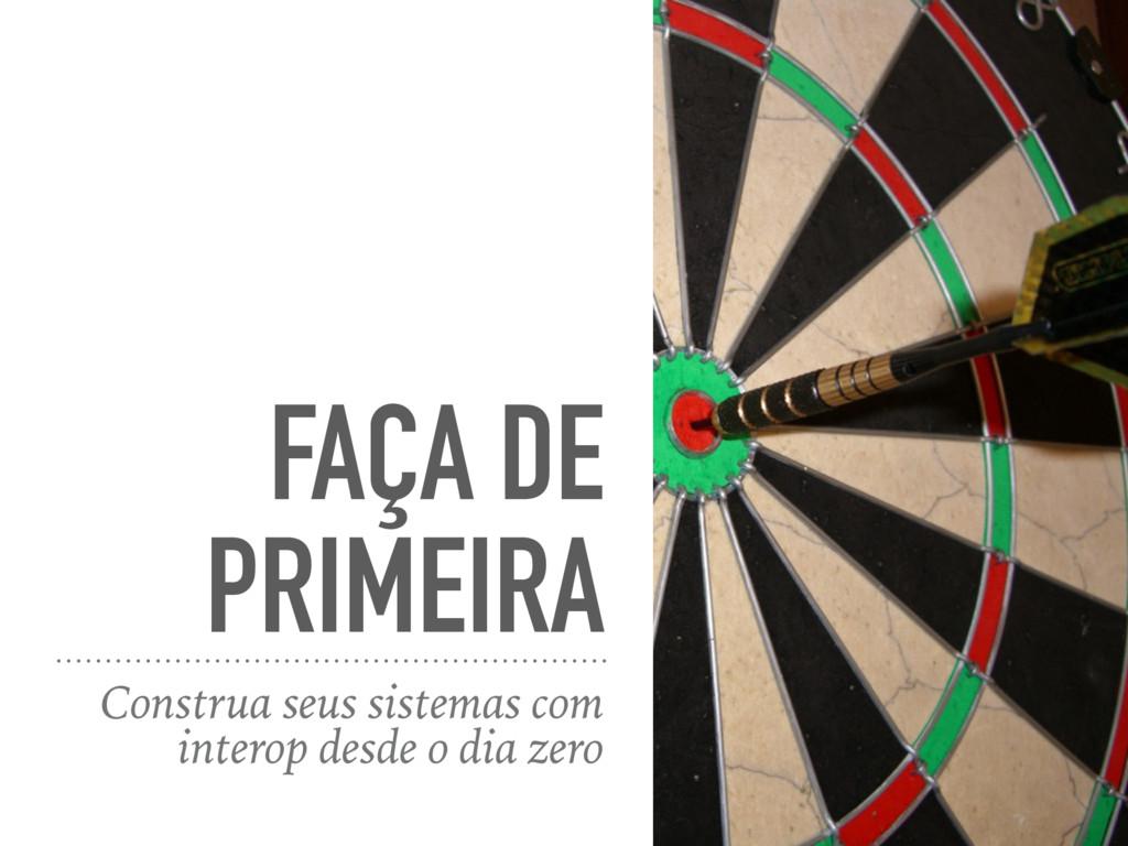 FAÇA DE PRIMEIRA Construa seus sistemas com int...