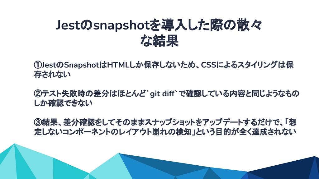 ①JestのSnapshotはHTMLしか保存しないため、CSSによるスタイリングは保 存され...