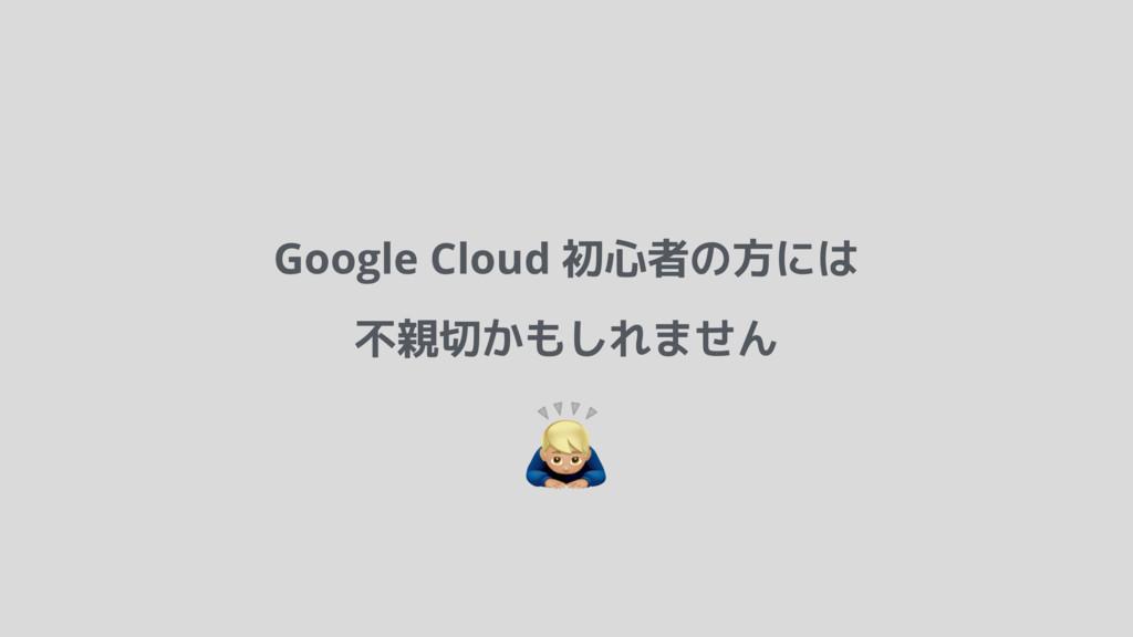 Google Cloud 初心者の方には 不親切かもしれません !