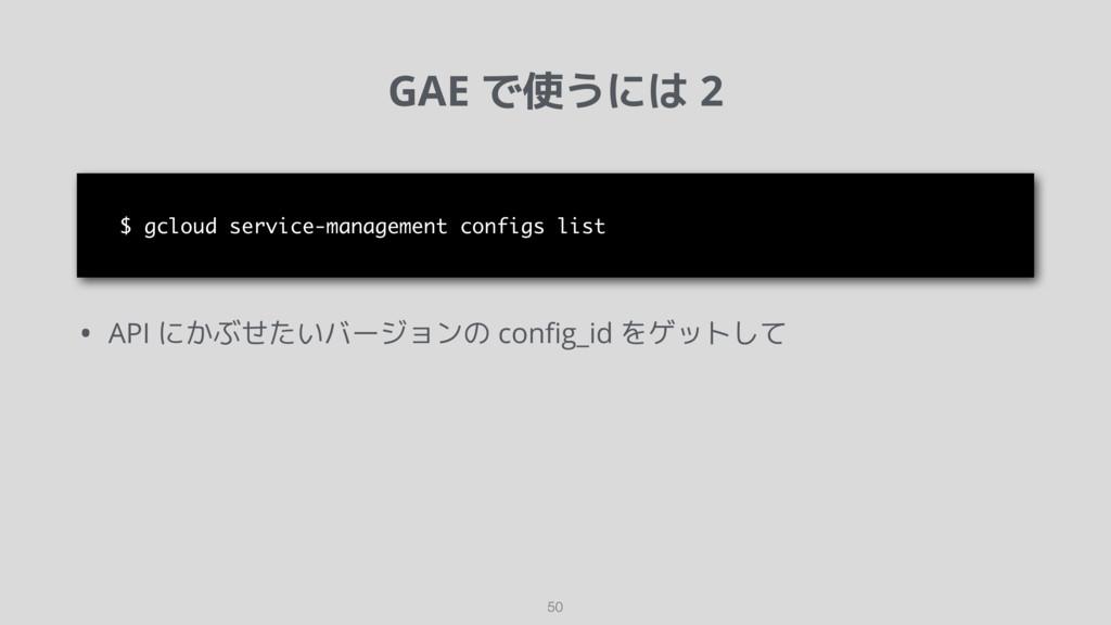 GAE で使うには 2 50 • API にかぶせたいバージョンの config_id をゲット...