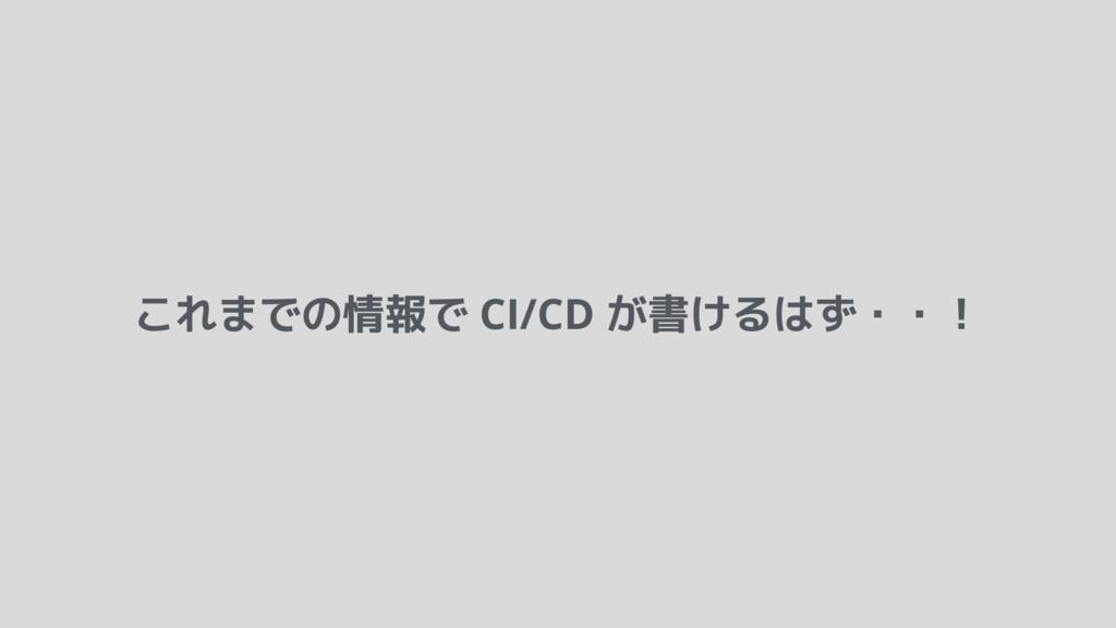 これまでの情報で CI/CD が書けるはず・・!