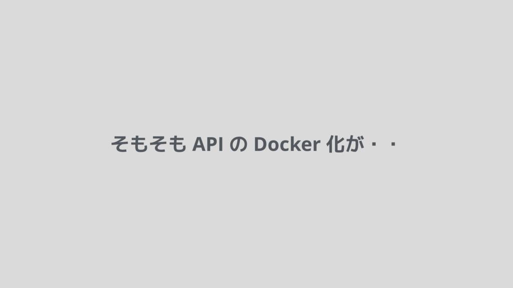 そもそも API の Docker 化が・・