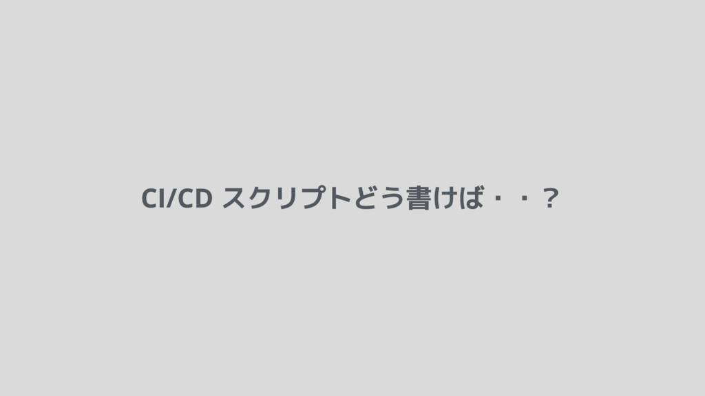 CI/CD スクリプトどう書けば・・?