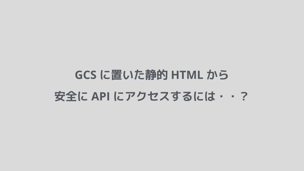 GCS に置いた静的 HTML から 安全に API にアクセスするには・・?