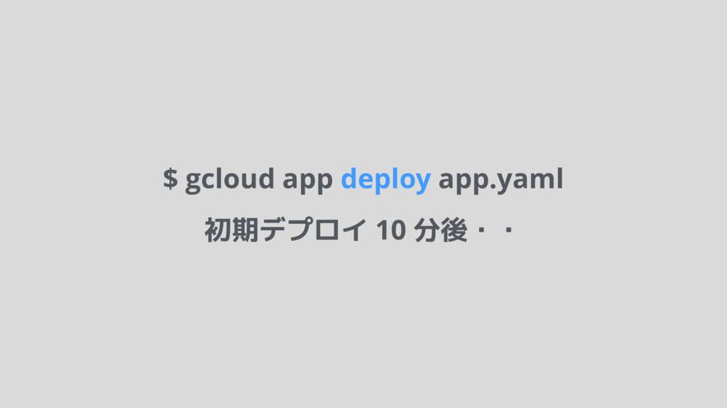 $ gcloud app deploy app.yaml 初期デプロイ 10 分後・・