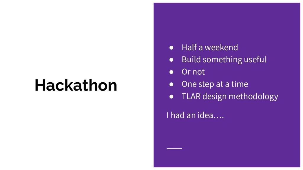 Hackathon ● Half a weekend ● Build something us...