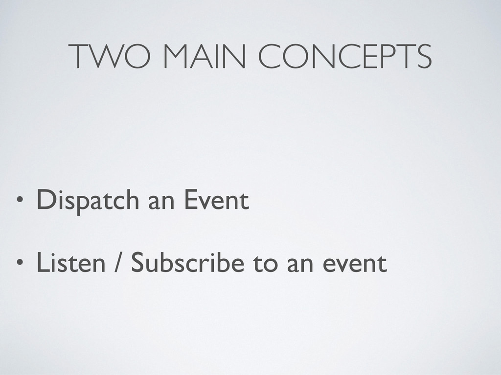 TWO MAIN CONCEPTS • Dispatch an Event • Listen ...