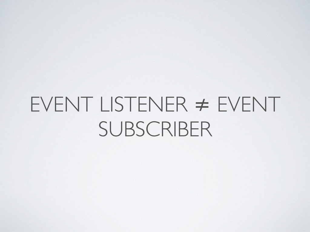 EVENT LISTENER ≠ EVENT SUBSCRIBER